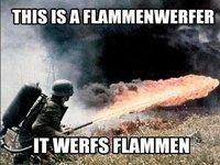 """""""This Is a Flammenwerfer, It Werfs Flammen"""""""