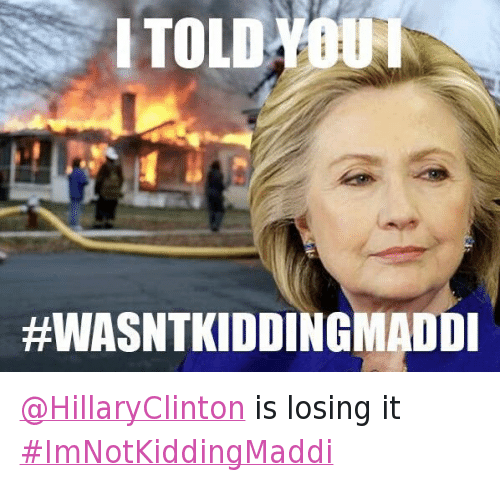 Twitter HillaryClinton is losing it ImNotKiddingMaddi eb7db8 i'm not kidding, maddi know your meme