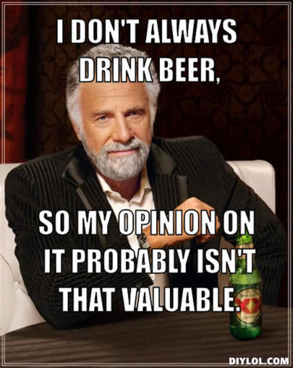 the most interesting man in the world meme generator i don t always drink beer so my opinion on it probably isn t that valuable 090765 image 220293] the most interesting man in the world know