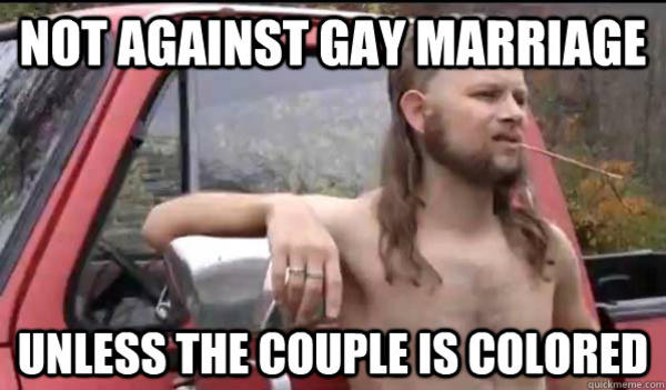 NOTAGAINST GAY MARRIAGE UNLESSTHE COUPLEISCOLORED