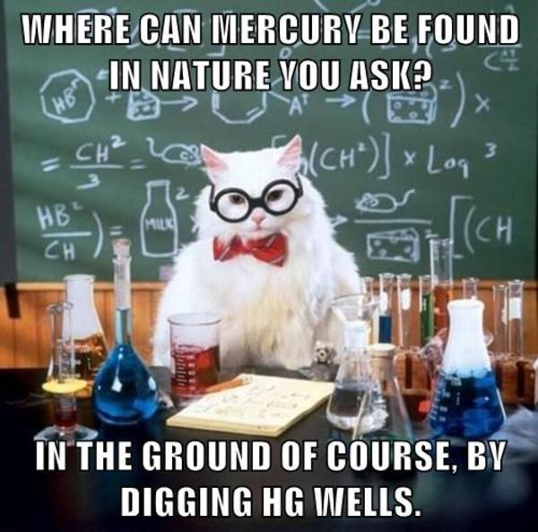 Chemistry cat image gallery know your meme iwhere can mercury be found in nature vou ask h8 ch in the ground of chemistry cat urtaz Gallery