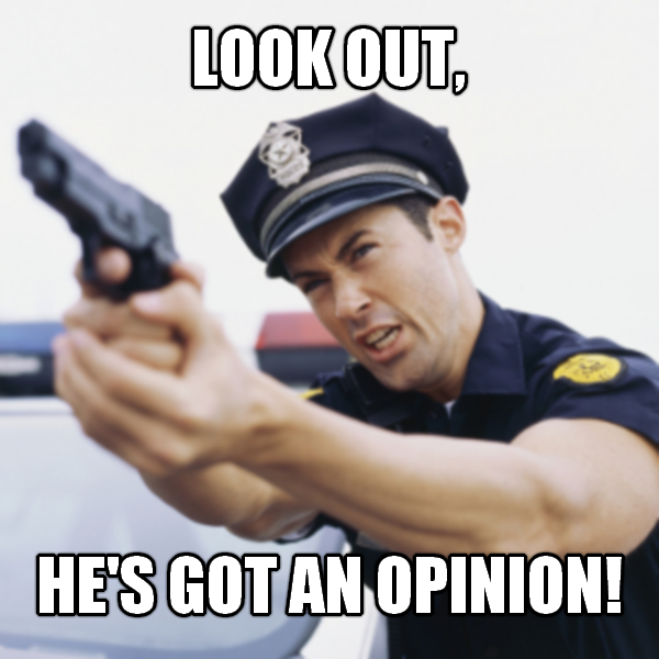 Image result for look out he's got an opinion meme