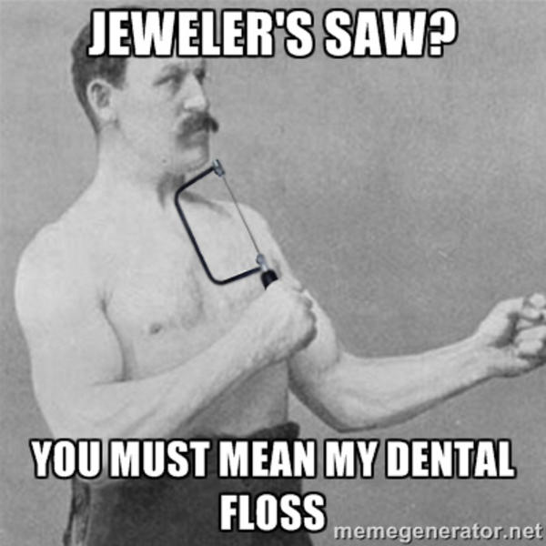 e92 jeweler's saw? overly manly man know your meme