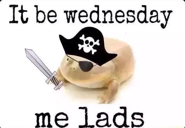 Funny Meme Wednesday : It be wednesday me lads is my dudes know