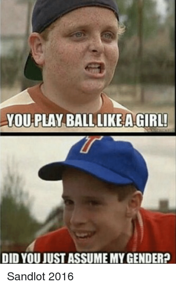 ... Play ball like a girl, did you just assume my gender