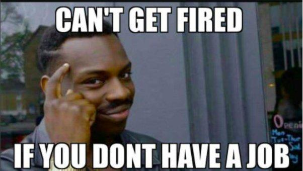 f9a can't get fired if you don't have a job roll safe know your meme