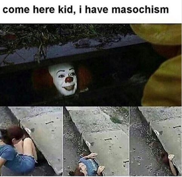 Come Here Kid I Have Masochism Pennywise The Clown