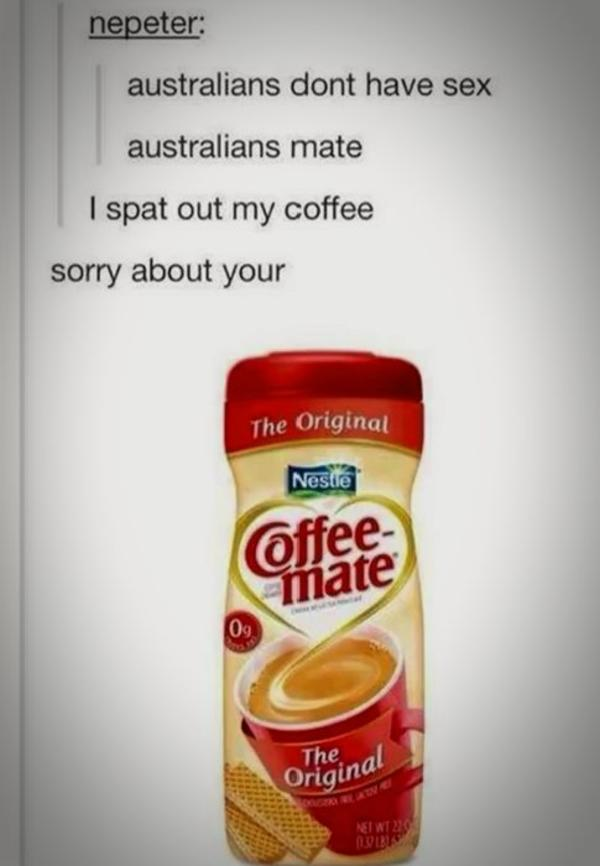 Sorry About Your Coffee Mate Australia Know Your Meme