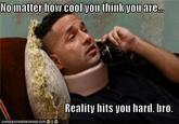 Reality Hits You Hard, Bro