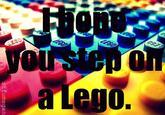 I Hope You Step on a LEGO