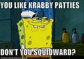 You Like Krabby Patties, Don't You Squidward?