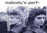 Nobody's Perf-