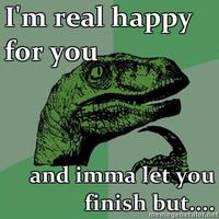 Philosoraptor-im-real-happy-for-you-and-imma-let-you-finish-but