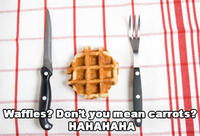 Waffles? Don't You Mean Carrots?
