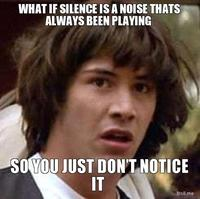 What-if-silence-is-a-noise-thats-always-been-playing-so-you-just-dont-notice-it