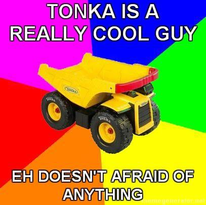 Advice-TONKA-tonka-is-a-really-cool-guy-eh-doesn_27t-afraid-of-anything.jpg