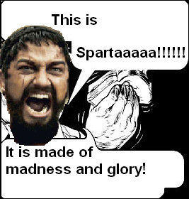 This is Spartaaaaa!!!!!! It is made of madness and glory!