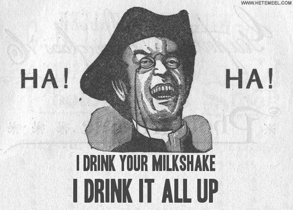 134692.i_drink_your_milkshake_i_drink_it_all_up.jpg