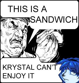 This is a sandwich, Krystal can't enjoy it