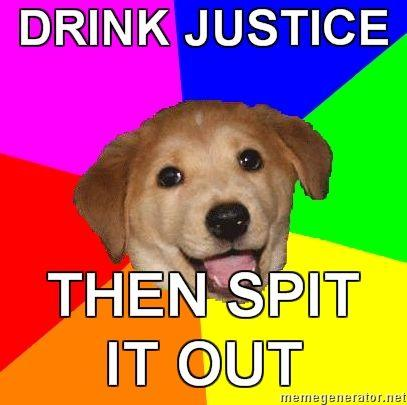 Advice-Dog-DRINK-JUSTICE-THEN-SPIT-IT-OUT.jpg