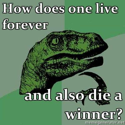 Philosoraptor-How-does-one-live-forever-and-also-die-a-winner.jpg