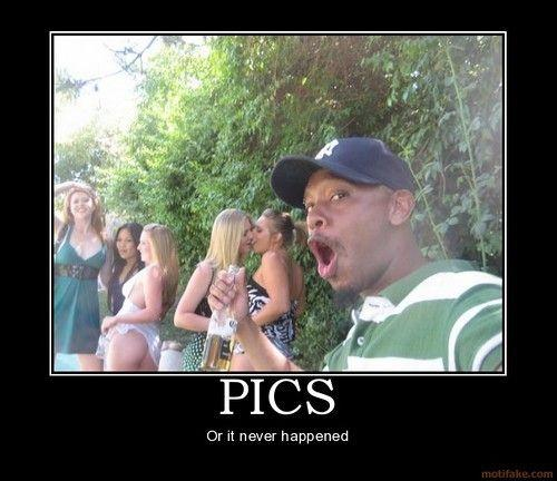 demotivational_pics_pics_or_it_didnt_happen-84dc9470611a0eec44f6d5c459c6bdcf_h.jpg