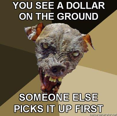 Ugly-Dog-YOU-SEE-A-DOLLAR-ON-THE-GROUND-SOMEONE-ELSE-PICKS-IT-UP-FIRST.jpg