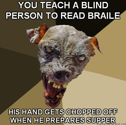 Ugly-Dog-YOU-TEACH-A-BLIND-PERSON-TO-READ-BRAILE-HIS-HAND-GETS-CHOPPED-OFF-WHEN-HE-PREPARES-SUPPER.jpg