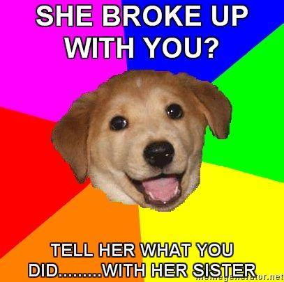 Advice-Dog-SHE-BROKE-UP-WITH-YOU-TELL-HER-WHAT-YOU-DIDWITH-HER-SISTER.jpg
