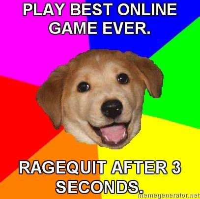 Advice-Dog-PLAY-BEST-ONLINE-GAME-EVER-RAGEQUIT-AFTER-3-SECONDS.jpg