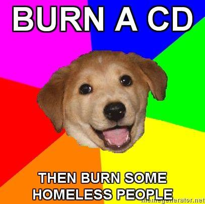 Advice-Dog-BURN-A-CD-THEN-BURN-SOME-HOMELESS-PEOPLE.jpg