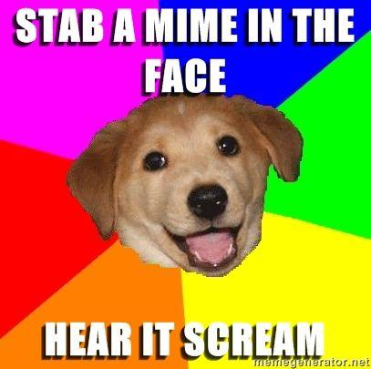 Advice-Dog-stab-a-mime-in-the-face-hear-it-scream.jpg