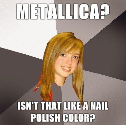 Musically-Oblivious-8th-Grader-Metallica-isnt-that-like-a-nail-polish-color.jpg