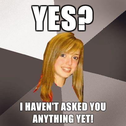 Musically-Oblivious-8th-Grader-yes-I-havent-asked-you-anything-yet.jpg