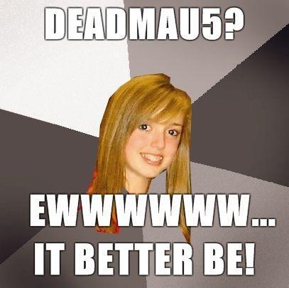 Musically-Oblivious-8th-Grader-deadmau5-Ewwwwww-it-better-be.jpg