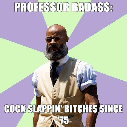 Professor-Badass-Professor-Badass-Cock-slappin-bitches-since-75.jpg