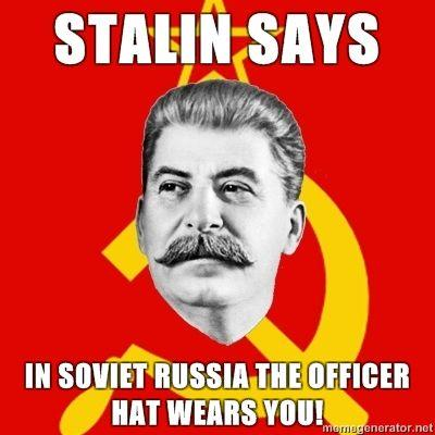 Stalin-Says-Stalin-Says-In-Soviet-Russia-The-Officer-Hat-wears-you.jpg