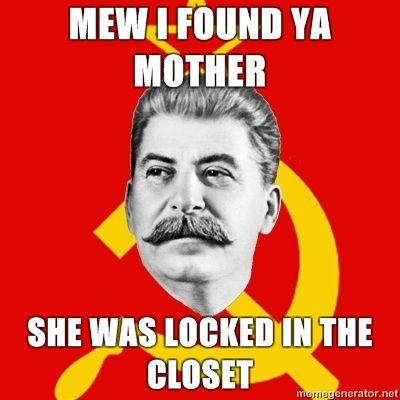 Stalin-Says-MEW-I-FOUND-YA-MOTHER-SHE-WAS-LOCKED-IN-THE-CLOSET.jpg