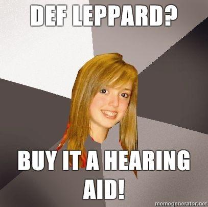 Musically-Oblivious-8th-Grader-Def-Leppard-Buy-it-a-hearing-aid.jpg