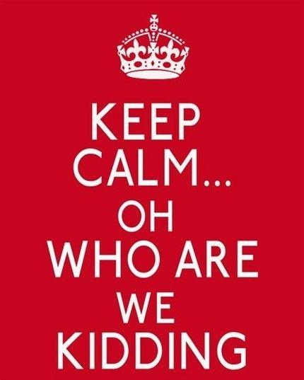 keep-calm-who-kidding.jpg