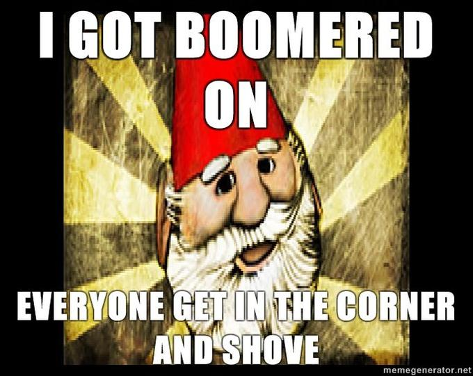Gnome-Chompski-I-GOT-BOOMERED-ON-EVERYONE-GET-IN-THE-CORNER-AND-SHOVE-.jpg