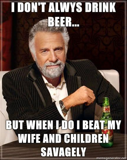 The-Most-Interesting-Man-in-the-World-I-dont-alwys-drink-beer-but-when-i-do-i-beat-my-wife-and-children-savagely.jpg