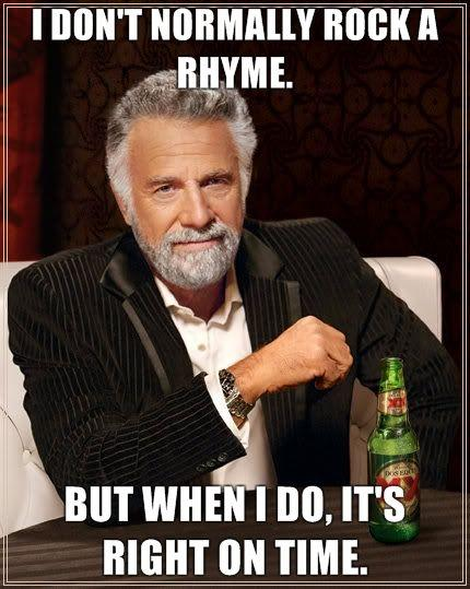 The_Most_Interesting_Man_in_the_World_-_I_don_t_normally_rock_a_rhyme._But_when_I_do_it_s_right_on_time.jpeg