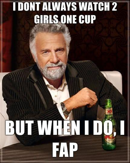 i-dont-always-watch-2-girls-one-cup-but-when-i-do-i-fap.jpg