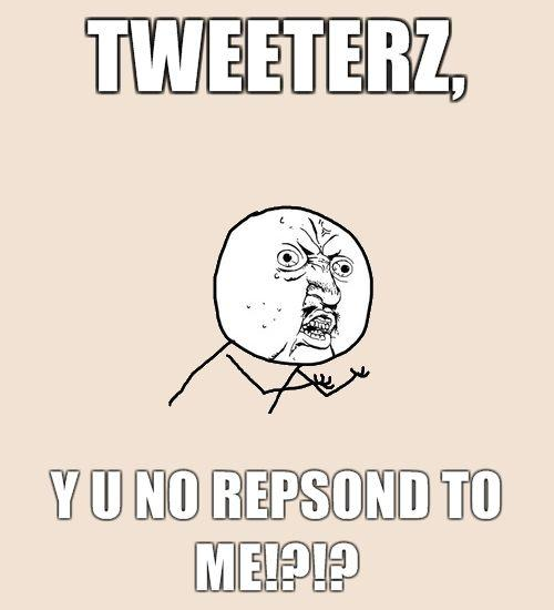Tweeterz-Y-U-NO-REPSOND-TO-ME.jpg