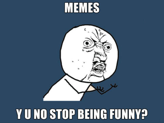 Memes-Y-U-No-Stop-Being-Funny_560-thumb-560x420.jpg