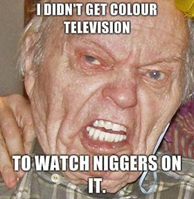 I-DIDNT-GET-COLOUR-TELEVISION-TO-WATCH-NIGGERS-ON-IT.jpg