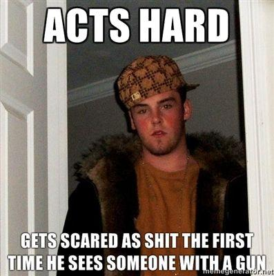 Acts-hard-Gets-scared-as-shit-the-first-time-he-sees-someone-with-a-gun.jpg