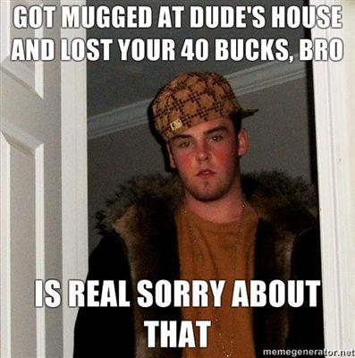 Got-mugged-at-dudes-house-and-lost-your-40-bucks-bro-Is-REAL-sorry-about-that.jpg