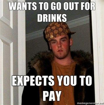 WANTS-TO-GO-OUT-FOR-DRINKS-EXPECTS-YOU-TO-PAY.jpg